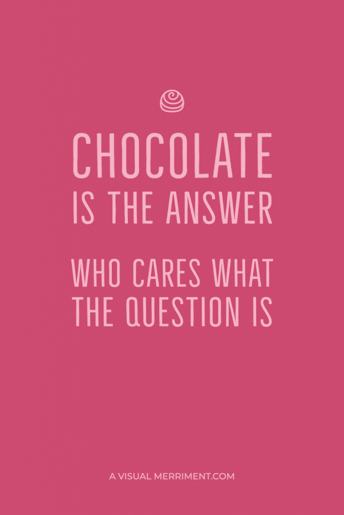 Chocolate is the answer, who cares what the question is quote graphic
